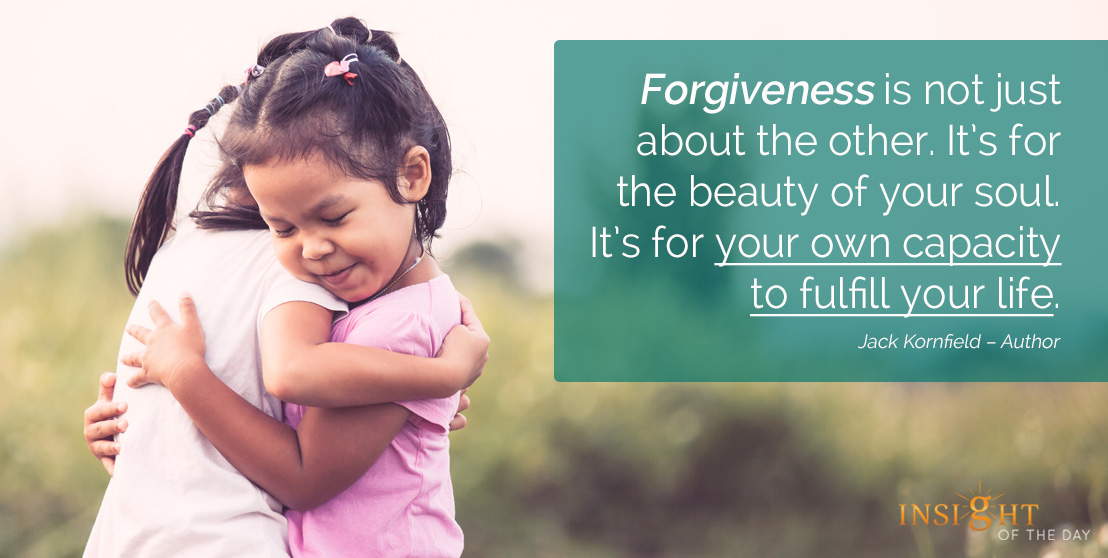 motivational quote: Forgiveness is not just about the other. It's for the beauty of your soul. It's for your own capacity to fulfill your life.