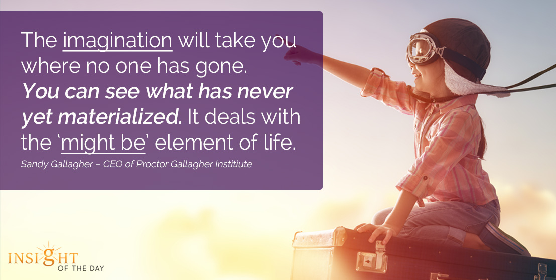 motivational quote: The imagination will take you where no one has gone. You can see what has never yet materialized. It deals with the 'might be' element of life.