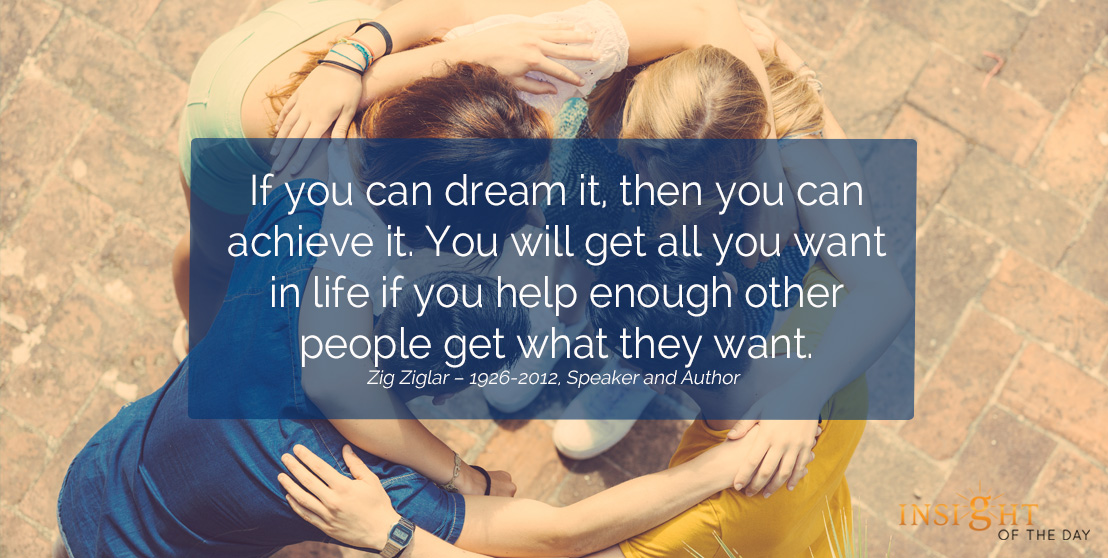 motivational quote: If you can dream it, then you can achieve it. You will get all you want in life if you help enough other people get what they want. Zig Ziglar – 1926-2012, Speaker and Author