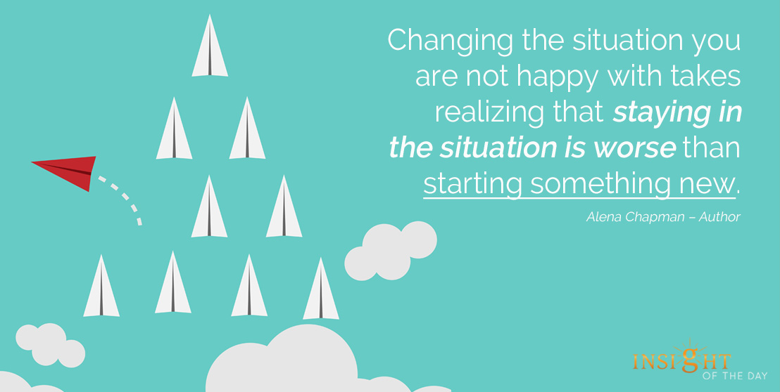 motivational quote: Changing the situation you are not happy with takes realizing that staying in the situation is worse than starting something new.