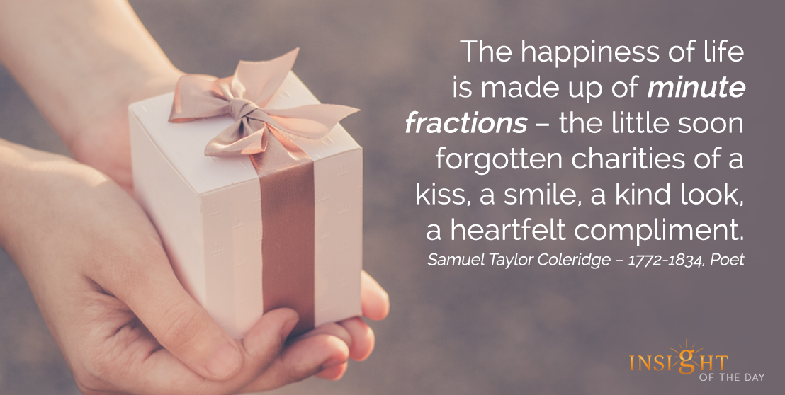 motivational quote: The happiness of life is made up of minute fractions – the little soon forgotten charities of a kiss, a smile, a kind look, a heartfelt compliment.