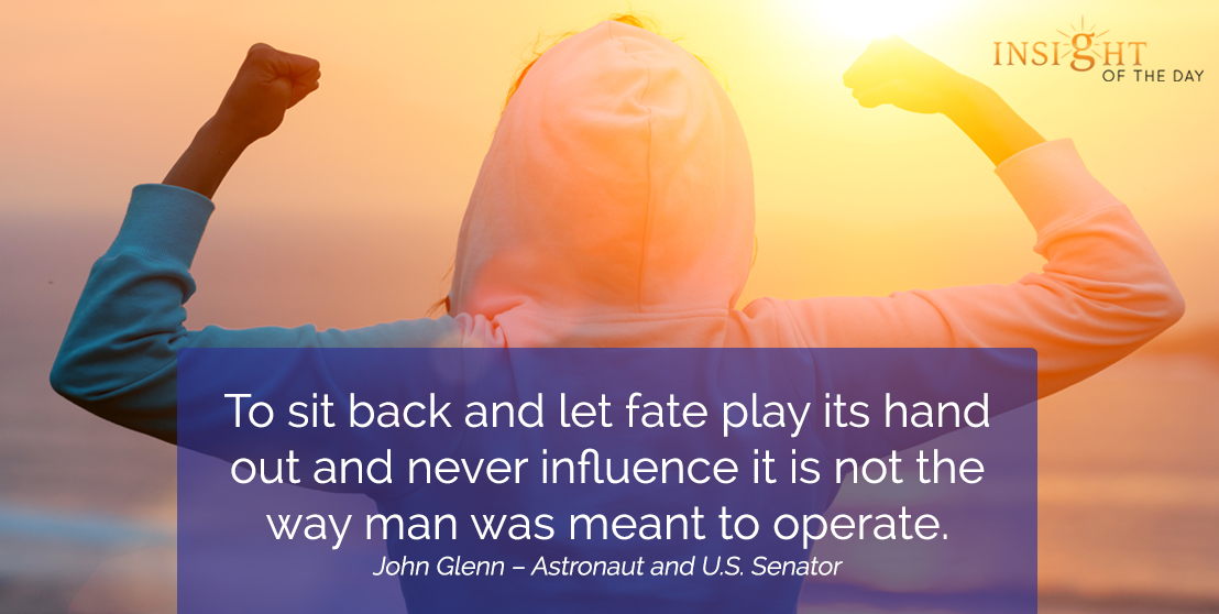 motivational quote: To sit back and let fate play its hand out and never influence it is not the way man was meant to operate.
