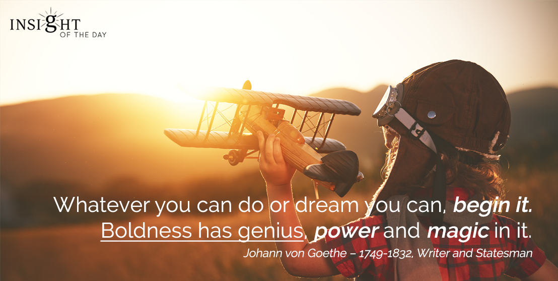 motivational quote: Whatever you can do or dream you can, begin it. Boldness has genius, power and magic in it.