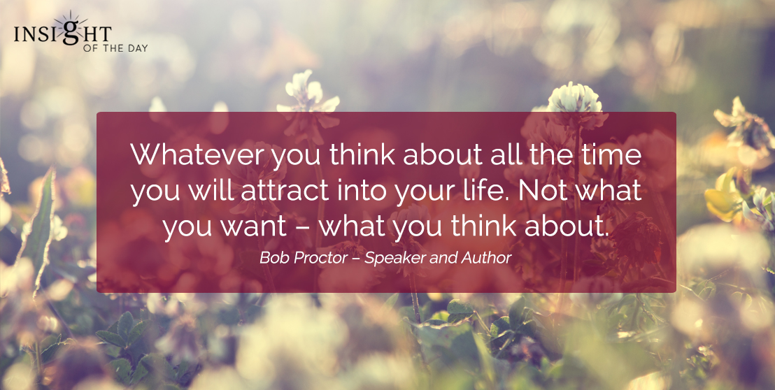 motivational quote: Whatever you think about all the time you will attract into your life. Not what you want – what you think about.