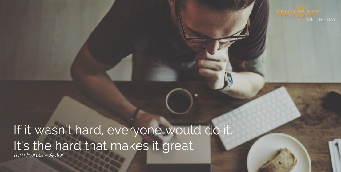 motivational quote: If it wasn't hard, everyone would do it. It's the hard that makes it great.