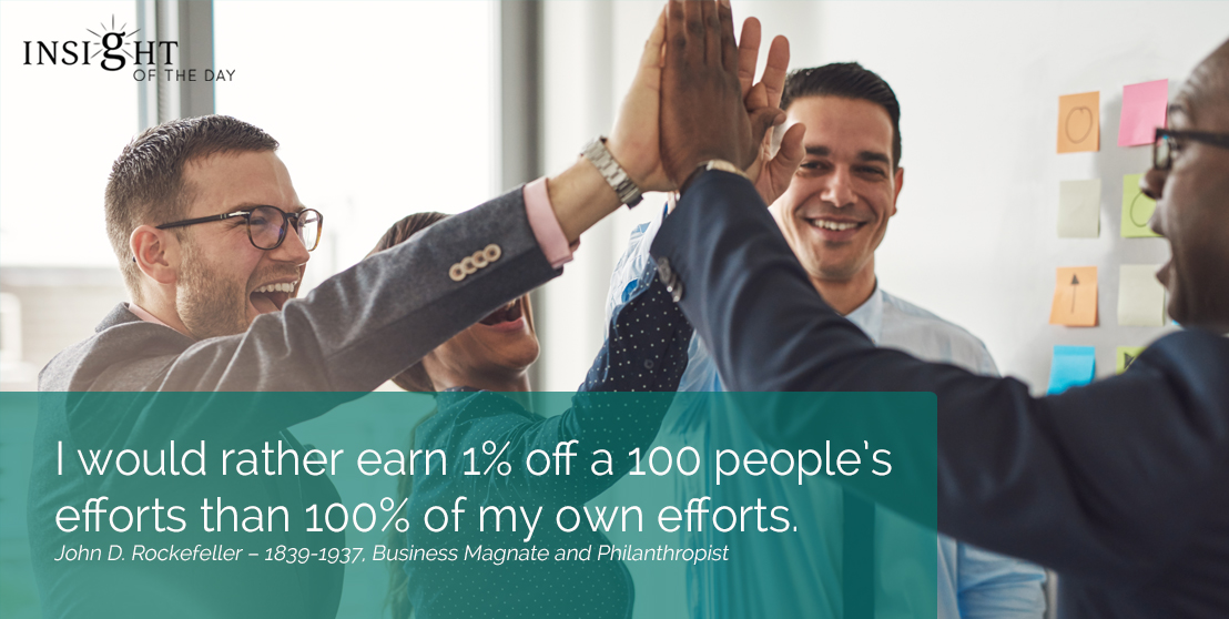 motivational quote: I would rather earn 1% off a 100 people's efforts than 100% of my own efforts.