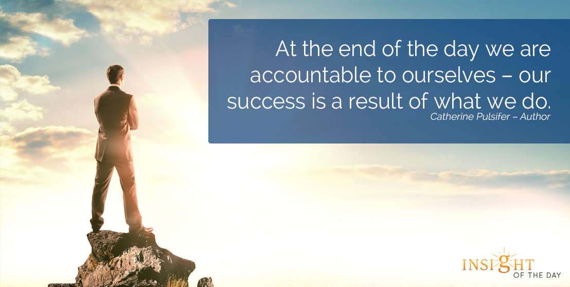 motivational quote: At the end of the day we are accountable to ourselves – our success is a result of what we do.