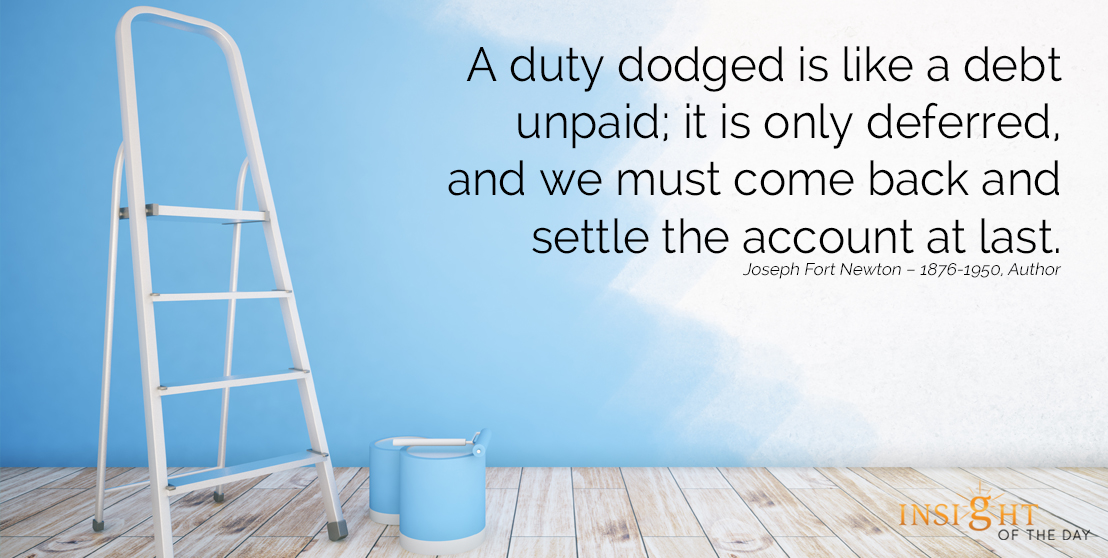 motivational quote: A duty dodged is like a debt unpaid; it is only deferred, and we must come back and settle the account at last.