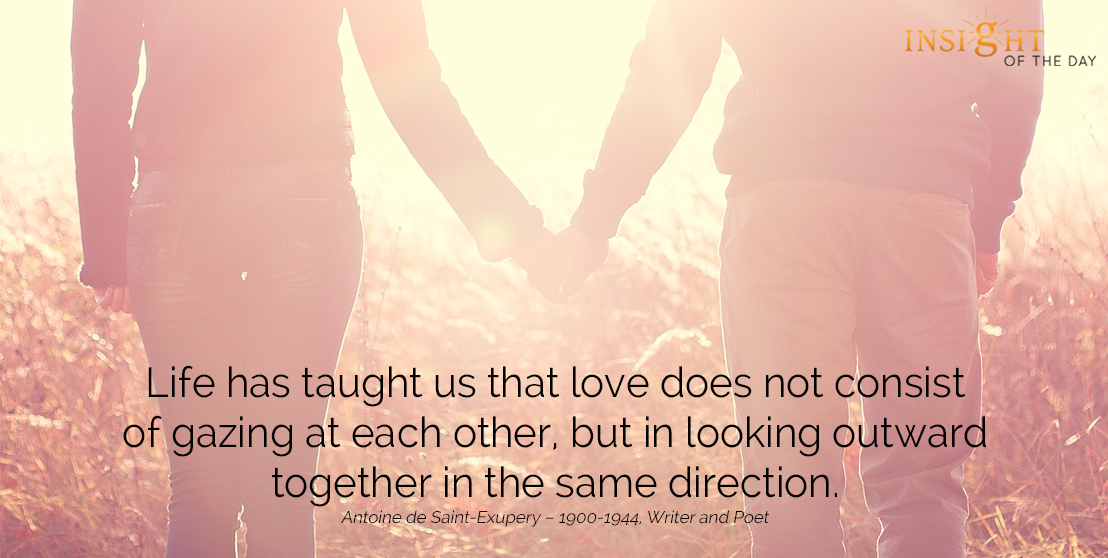 motivational quote: Life has taught us that love does not consist of gazing at each other, but in looking outward together in the same direction.