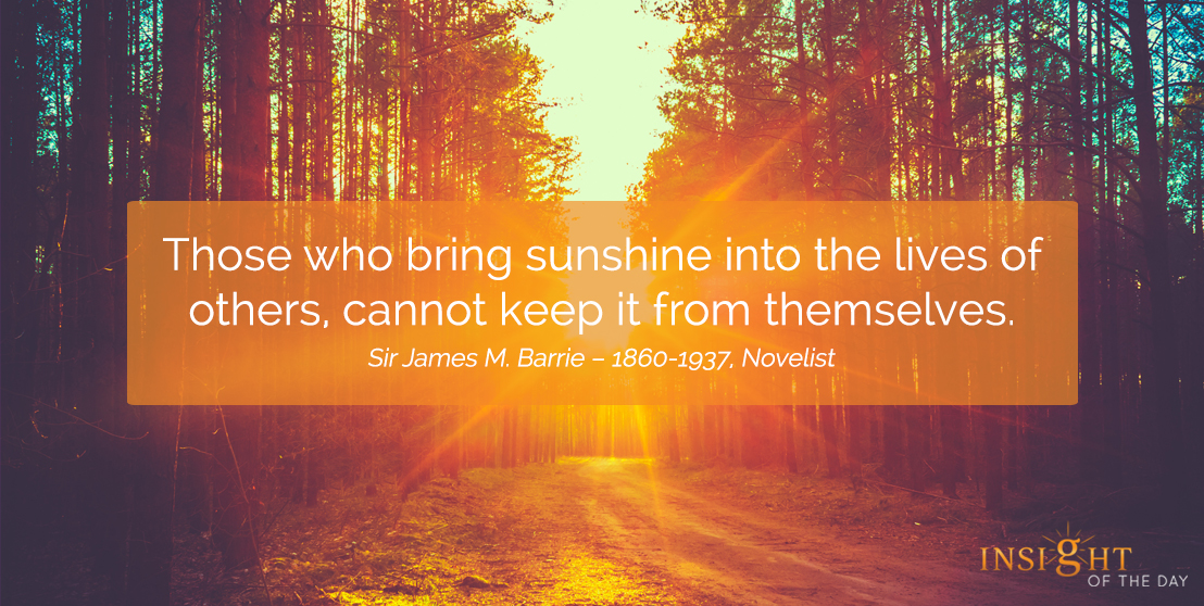 motivational quote: Those who bring sunshine into the lives of others, cannot keep it from themselves.