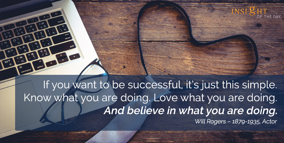 motivational quote: If you want to be successful, it's just this simple. Know what you are doing. Love what you are doing. And believe in what you are doing.