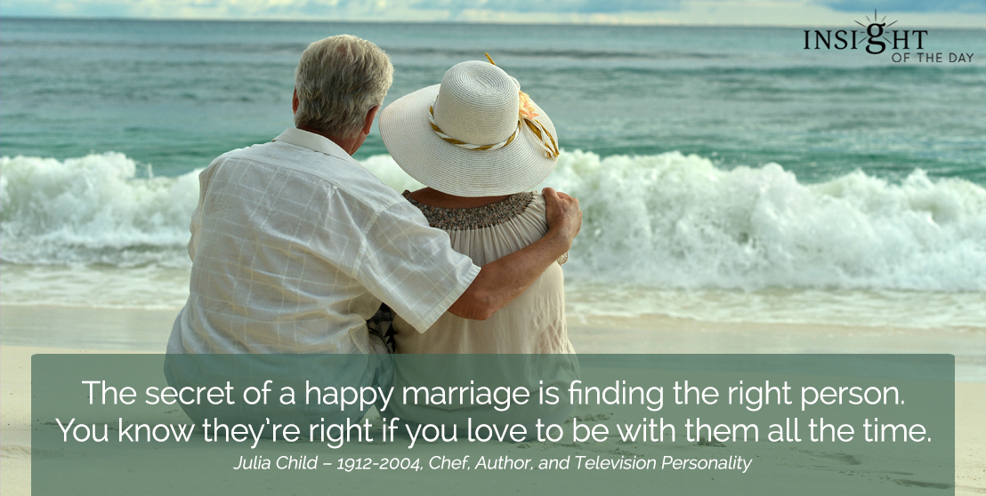 motivational quote: The secret of a happy marriage is finding the right person. You know they're right if you love to be with them all the time.