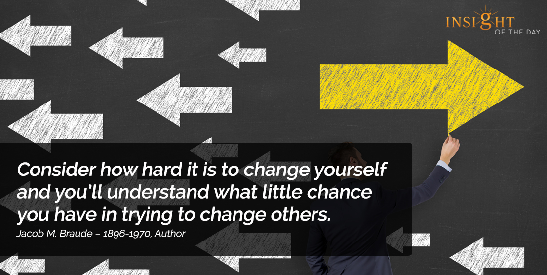 motivational quote: Consider how hard it is to change yourself and you'll understand what little chance you have in trying to change others.