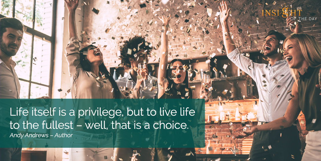 motivational quote: Life itself is a privilege, but to live life to the fullest – well, that is a choice.