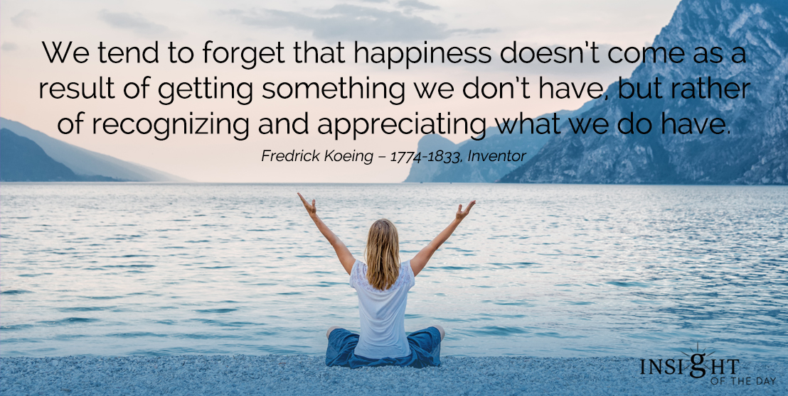 motivational quote: We tend to forget that happiness doesn't come as a result of getting something we don't have, but rather of recognizing and appreciating what we do have.