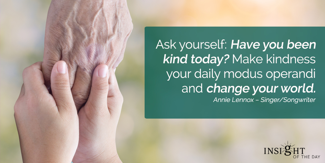 motivational quote: Ask yourself: Have you been kind today? Make kindness your daily modus operandi and change your world. Annie Lennox – Singer/Songwriter