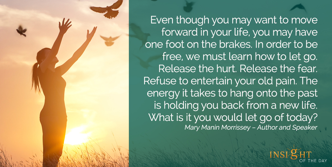 motivational quote: Even though you may want to move forward in your life, you may have one foot on the brakes. In order to be free, we must learn how to let go. Release the hurt. Release the fear. Refuse to entertain your old pain. The energy it takes to hang onto the past is holding you back from a new life. What is it you would let go of today?