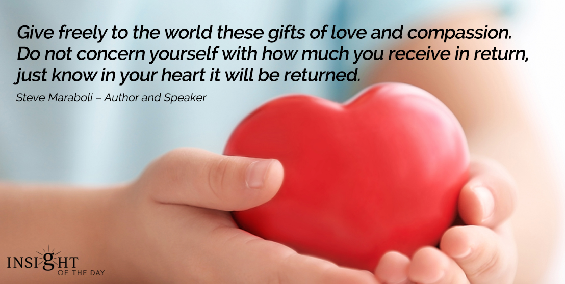 motivational quote: Give freely to the world these gifts of love and compassion. Do not concern yourself with how much you receive in return, just know in your heart it will be returned.