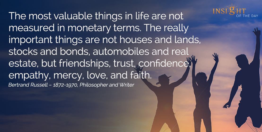 motivational quote: The most valuable things in life are not measured in monetary terms. The really important things are not houses and lands, stocks and bonds, automobiles and real estate, but friendships, trust, confidence, empathy, mercy, love, and faith.