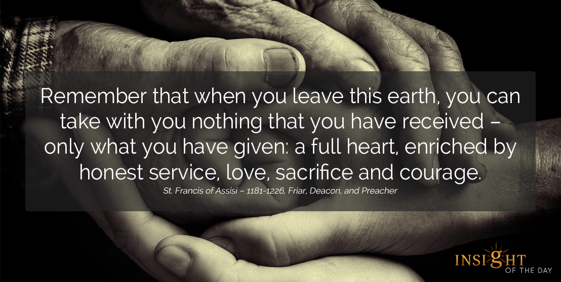 motivational quote: Remember that when you leave this earth, you can take with you nothing that you have received – only what you have given: a full heart, enriched by honest service, love, sacrifice and courage.
