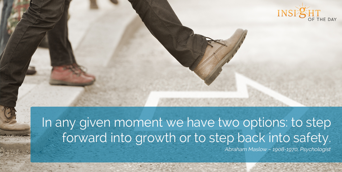 motivational quote: In any given moment we have two options: to step forward into growth or to step back into safety.