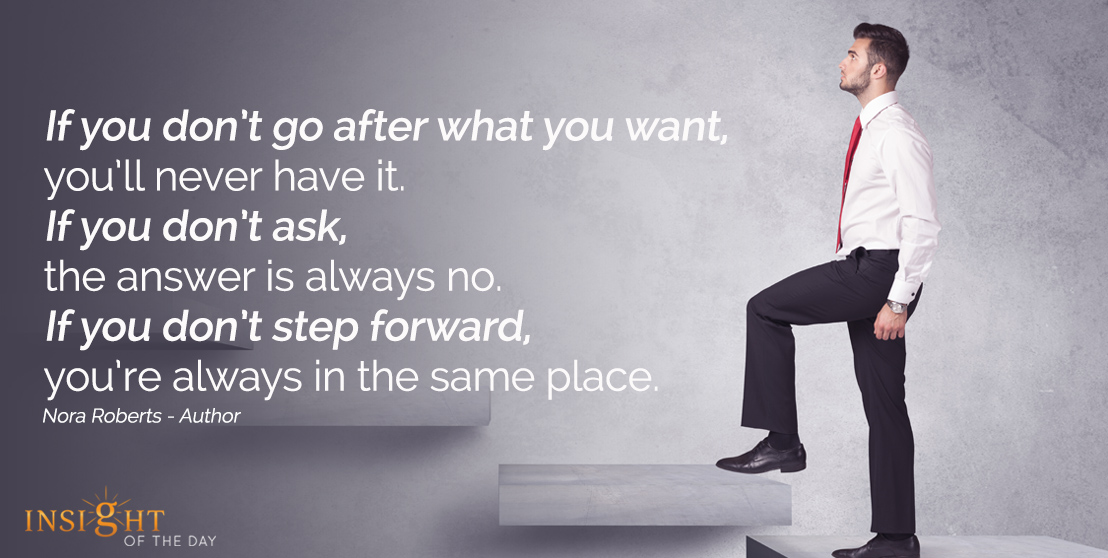 motivational quote: If you don't go after what you want, you'll never have it. If you don't ask the anser is always no. If you don't step forward, you're always in the same place.