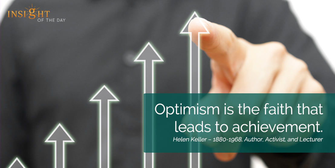 motivational quote: Optimism is the faith that leads to achievement. Helen Keller – 1880-1968, Author, Activist, and Lecturer
