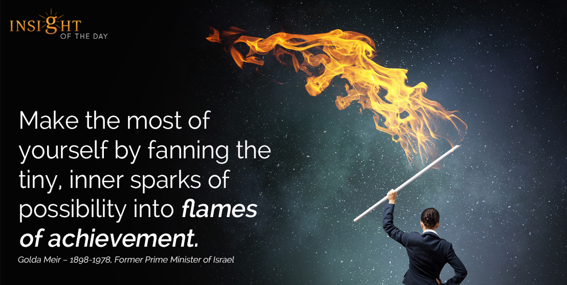 motivational quote: Make the most of yourself by fanning the tiny, inner sparks of possibility into flames of achievement. Golda Meir – 1898-1978, Former Prime Minister of Israel