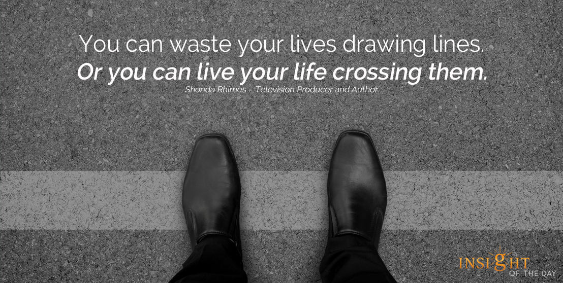 motivational quote: You can waste your lives drawing lines. Or you can live your life crossing them. Shonda Rhimes – Television Producer and Author