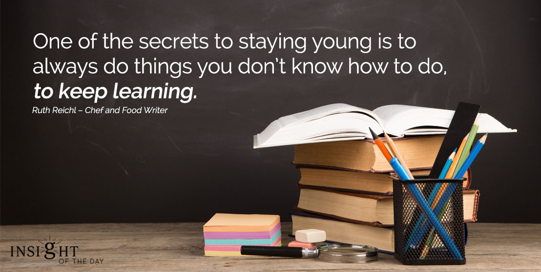 motivational quote: One of the secrets to staying young is to always do things you don't know how to do, to keep learning.