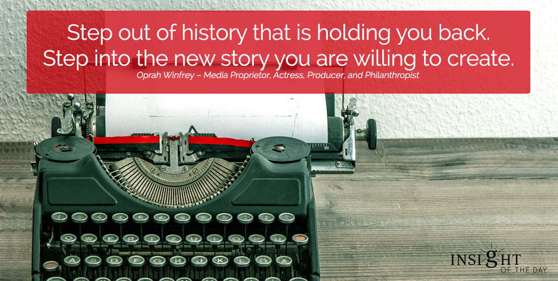 motivational quote: Step out of history that is holding you back. Step into the new story you are willing to create.