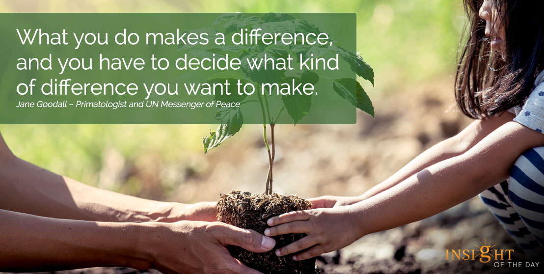 motivational quote: What you do makes a difference, and you have to decide what kind of difference you want to make.