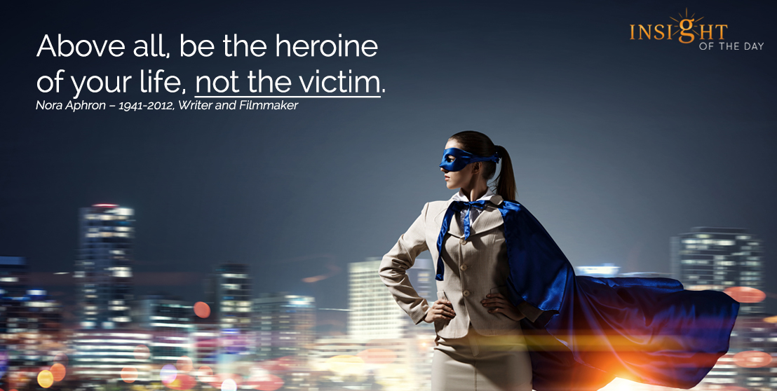motivational quote: Above all, be the heroine of your life, not the victim. Nora Aphron – 1941-2012, Writer and Filmmaker