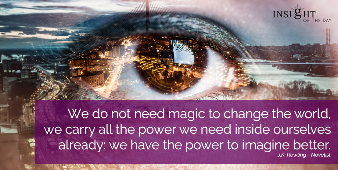 motivational quote: We do not need magic to change the world, we carry all the power we need inside ourselves already: we have the power to imagine better.