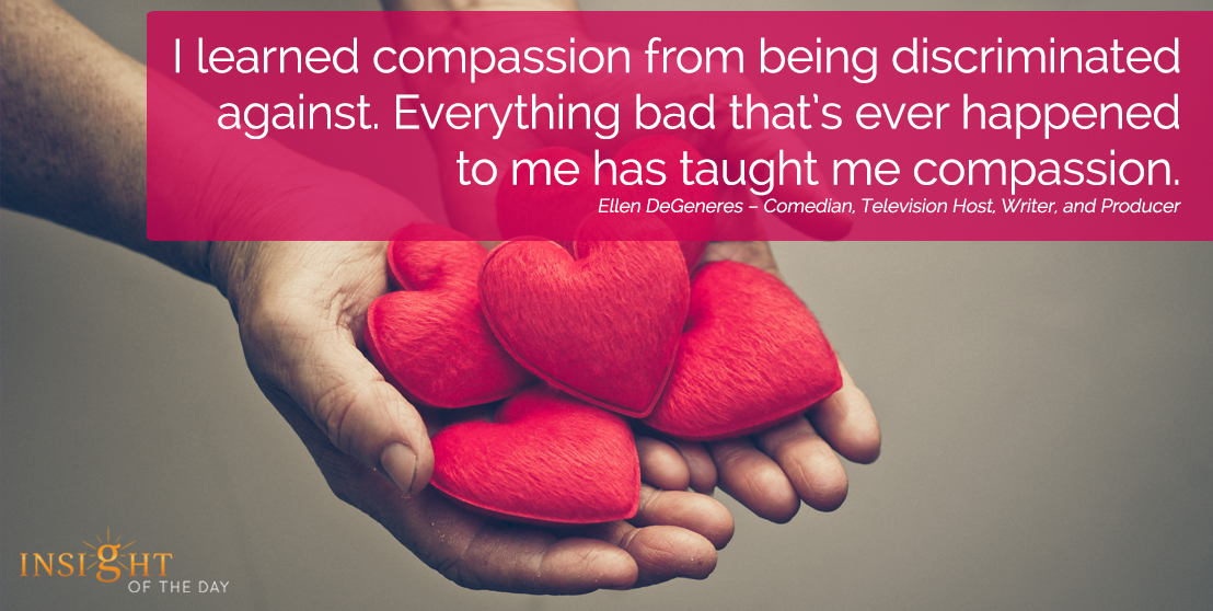 motivational quote:I learned compassion from being discriminated against. Everything bad that's ever happened to me has taught me compassion.
