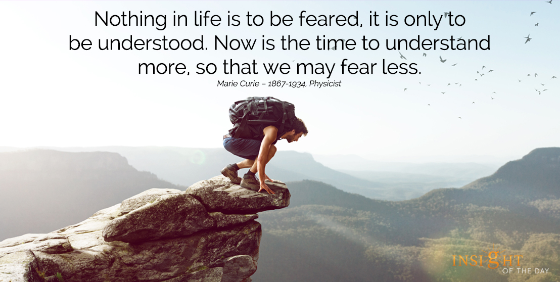 motivational quote: Nothing in life is to be feared, it is only to be understood. Now is the time to understand more, so that we may fear less.