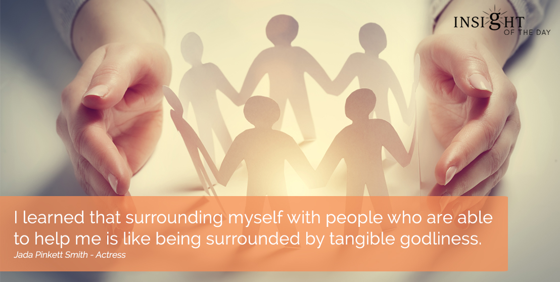 motivational quote: I learned that surrounding myself with people who are able to help me is like being surrounded by tangible godliness.