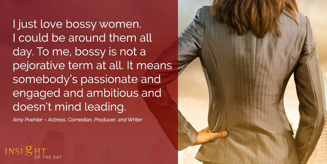 motivational quote: I just love bossy women. I could be around them all day. To me, bossy is not a pejorative term at all. It means somebody's passionate and engaged and ambitious and doesn't mind leading.