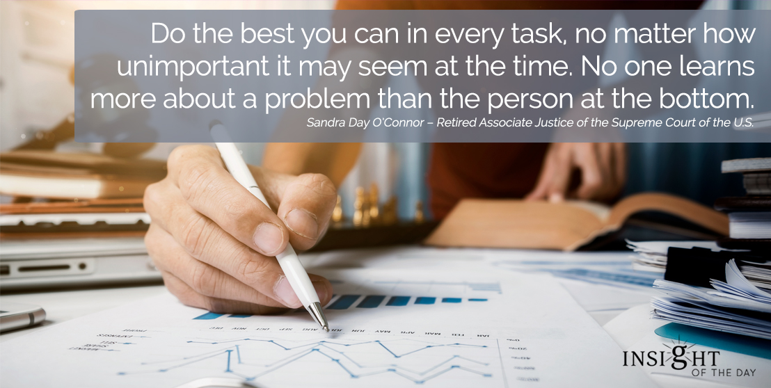 motivational quote: Do the best you can in every task, no matter how unimportant it may seem at the time. No one learns more about a problem than the person at the bottom.
