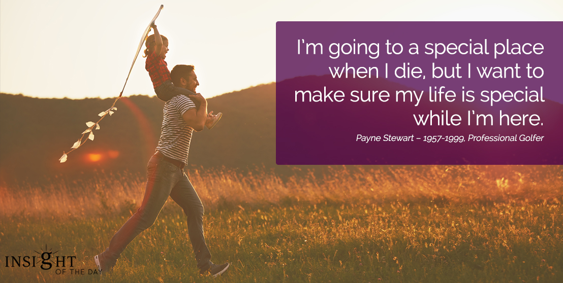 motivational quote: I'm going to a special place when I die, but I want to make sure my life is special while I'm here.