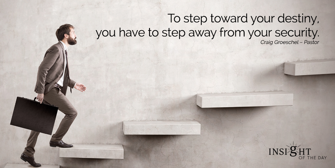 motivational quote: To step toward your destiny, you have to step away from your security.