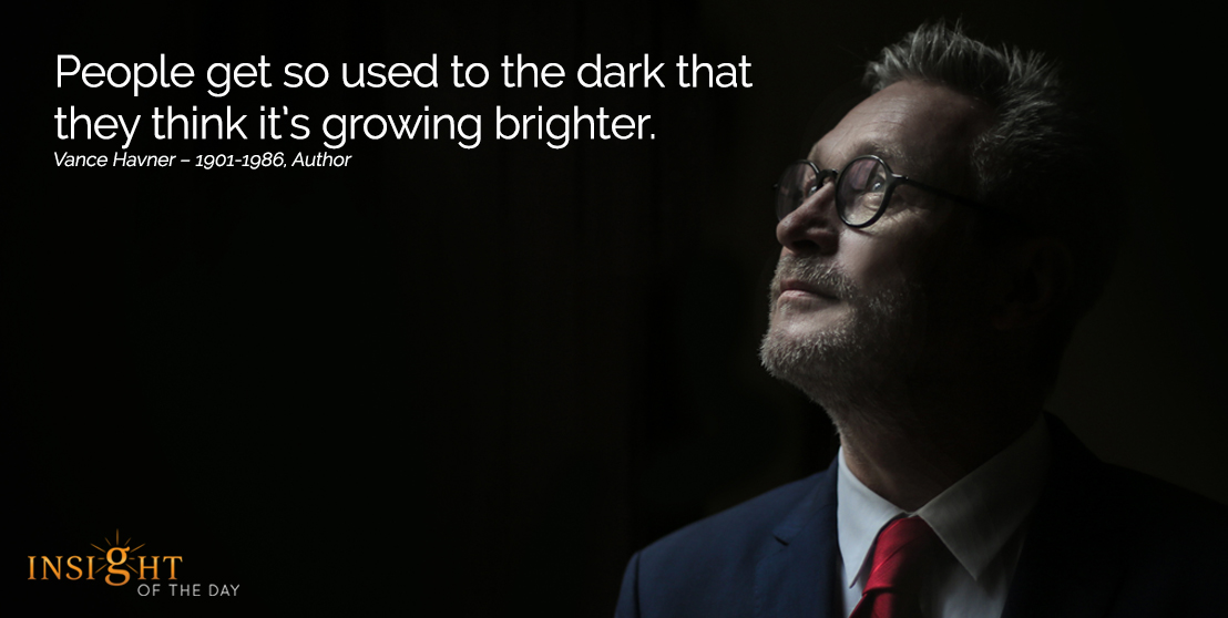 motivational quote: People get so used to the dark that they think it's growing brighter.