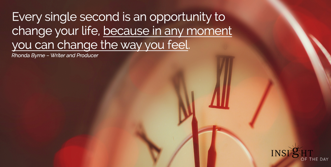 motivational quote: Every single second is an opportunity to change your life, because in any moment you can change the way you feel.