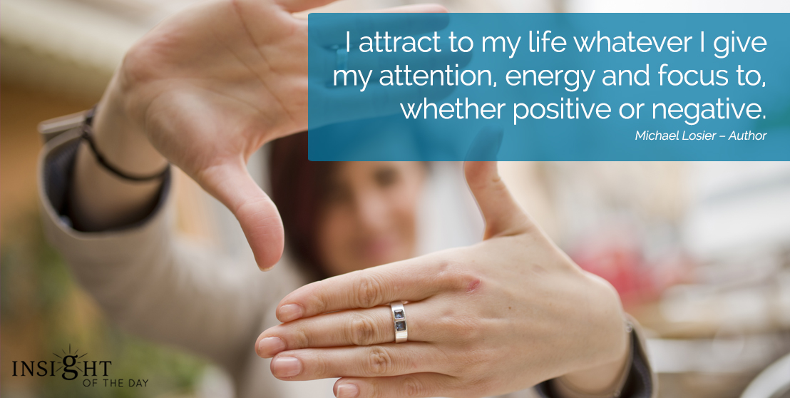 motivational quote: I attract to my life whatever I give my attention, energy and focus to, whether positive or negative.
