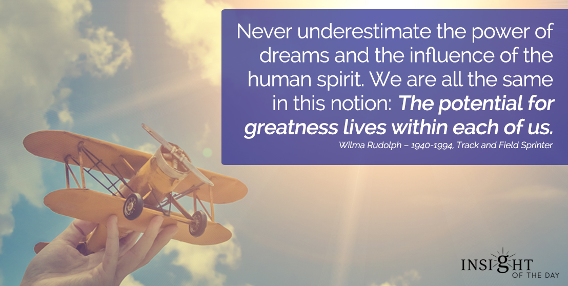 motivational quote: Never underestimate the power of dreams and the influence of the human spirit. We are all the same in this notion: The potential for greatness lives within each of us. Wilma Rudolph – 1940-1994, Track and Field Sprinter