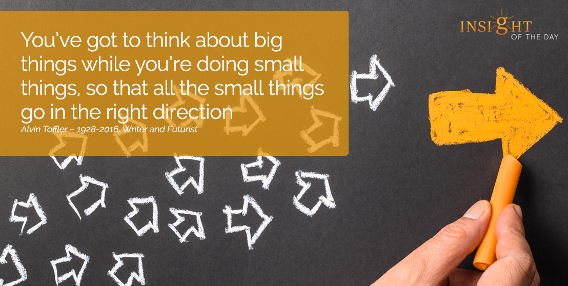 motivational quote: You've got to think about big things while you're doing small things, so that all the small things go in the right direction.