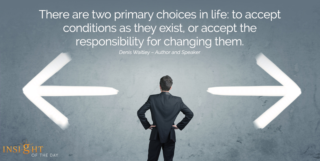 motivational quote: There are two primary choices in life: to accept conditions as they exist, or accept the responsibility for changing them. Denis Waitley – Author and Speaker