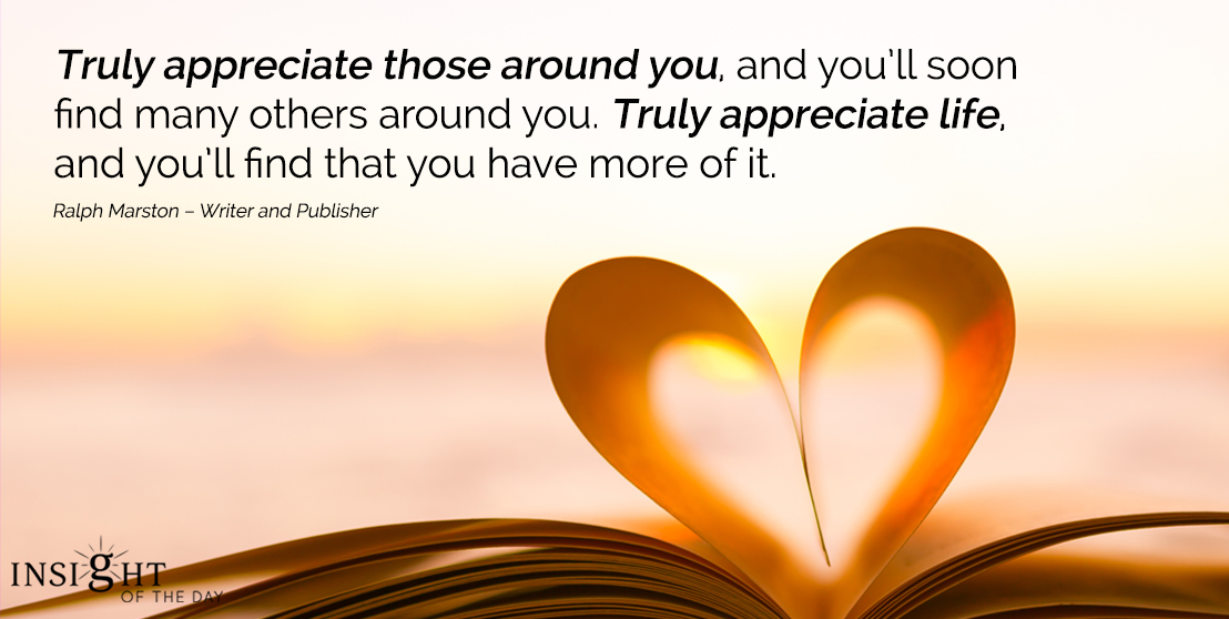 motivational quote: Truly appreciate those around you, and you'll soon find many others around you. Truly appreciate life, and you'll find that you have more of it.
