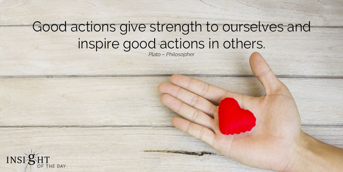 motivational quote: Good actions give strength to ourselves and inspire good actions in other. Plato – Philosopher