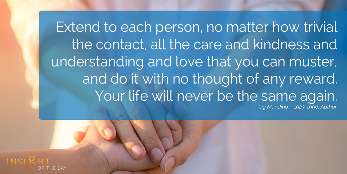 motivational quote: Extend to each person, no matter how trivial the contact, all the care and kindness and understanding and love that you can muster, and do it with no thought of any reward. Your life will never be the same again.